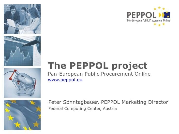 Peter Sonntagbauer, PEPPOL Marketing Director  Federal Computing Center, Austria   The PEPPOL project Pan-European Public ...