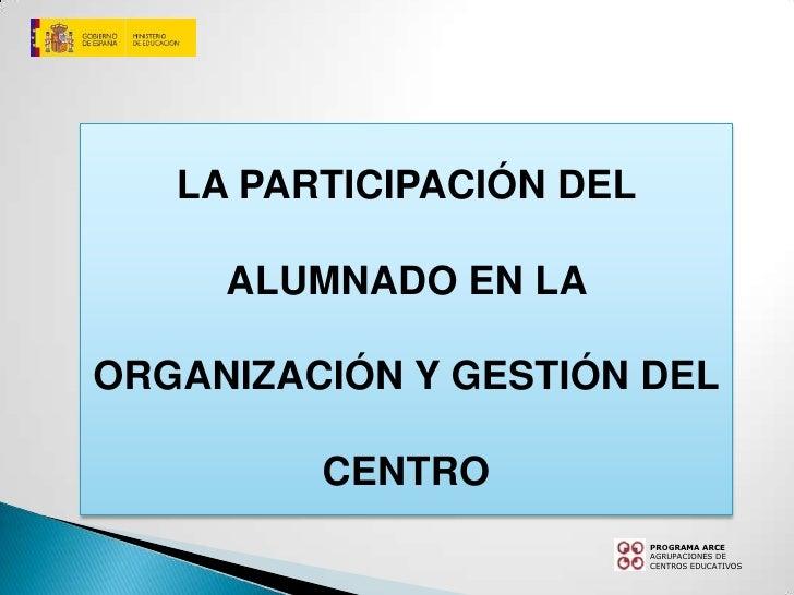 LA PARTICIPACIÓN DEL       ALUMNADO EN LA  ORGANIZACIÓN Y GESTIÓN DEL           CENTRO                           PROGRAMA ...