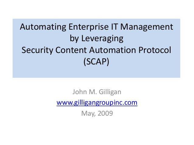 Automating Enterprise IT Management by Leveraging Security Content Automation Protocol (SCAP) John M. Gilligan www.gilliga...