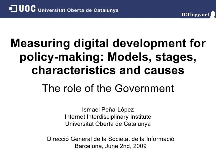 Measuring digital development for policy-making: Models, stages, characteristics and causes Ismael Peña - López Internet I...