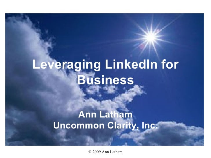 Leveraging LinkedIn for Business Ann Latham Uncommon Clarity, Inc.