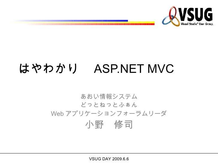 はやわかり  ASP.NET MVC         あおい情報システム         どっとねっとふぁん   Web アプリケーションフォーラムリーダ        小野 修司         VSUG DAY 2009.6.6