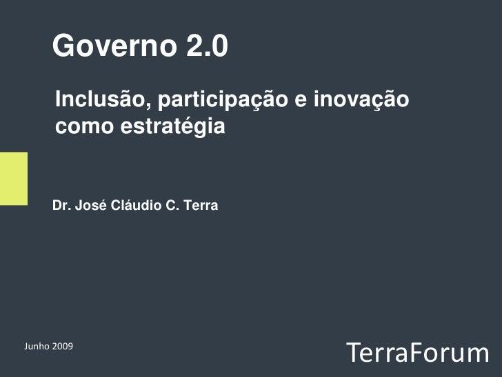 Governo 2.0       Inclusão, participação e inovação       como estratégia        Dr. José Cláudio C. Terra     Junho 2009 ...