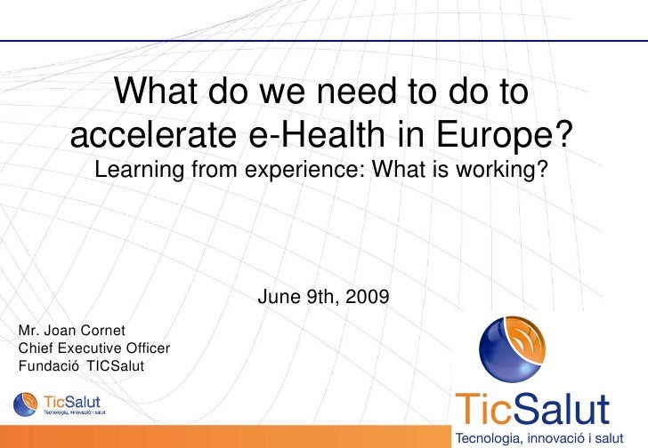 June 9th, 2009 Mr. Joan Cornet Chief Executive Officer  Fundació TICSalut  What do we need to do to accelerate e-Health in...