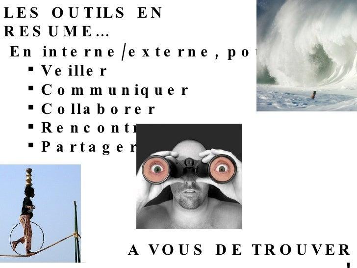 LES OUTILS EN RESUME… <ul><li>En interne/externe, pour : </li></ul><ul><ul><li>Veiller </li></ul></ul><ul><ul><li>Communiq...