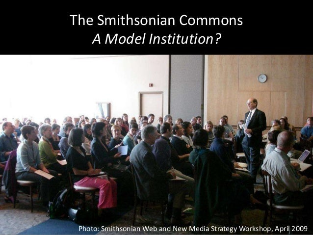 The Smithsonian Commons A Model Institution? Photo: Smithsonian Web and New Media Strategy Workshop, April 2009