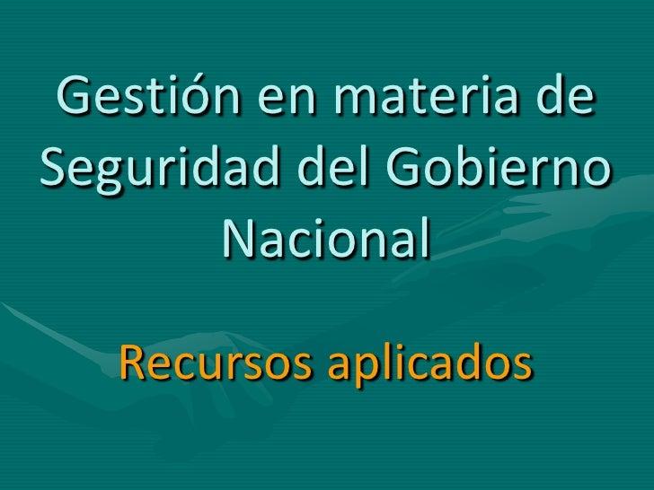 Gestión en materia de Seguridad del Gobierno        Nacional     Recursos aplicados