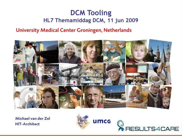 DCM Tooling                HL7 Themamiddag DCM, 11 jun 2009 University Medical Center Groningen, Netherlands     Michael v...