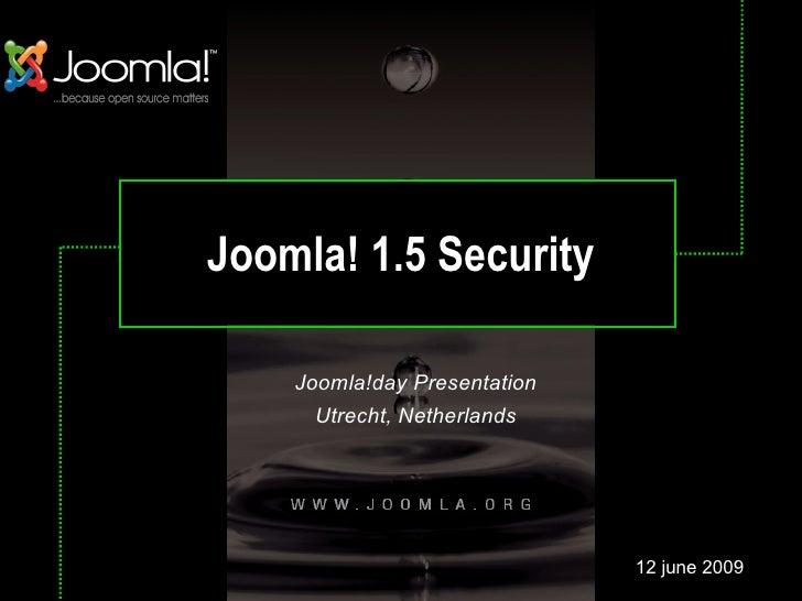 Joomla! 1.5 Security Joomla!day Presentation Utrecht, Netherlands 12 june 2009