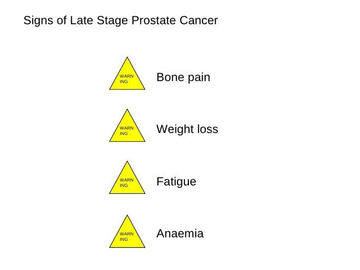 Signs of Late Stage Prostate Cancer <ul><li>Bone pain  </li></ul><ul><li>Weight loss </li></ul><ul><li>Fatigue </li></ul><...