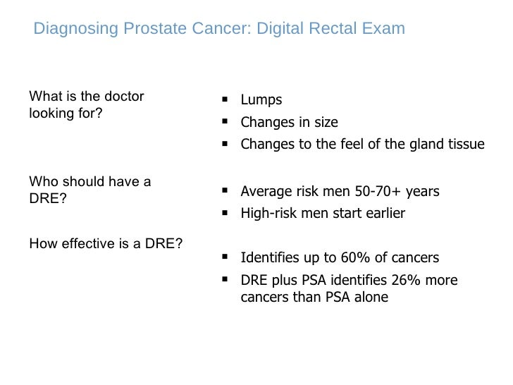 Diagnosing Prostate Cancer: Digital Rectal Exam <ul><li>Lumps </li></ul><ul><li>Changes in size </li></ul><ul><li>Changes ...