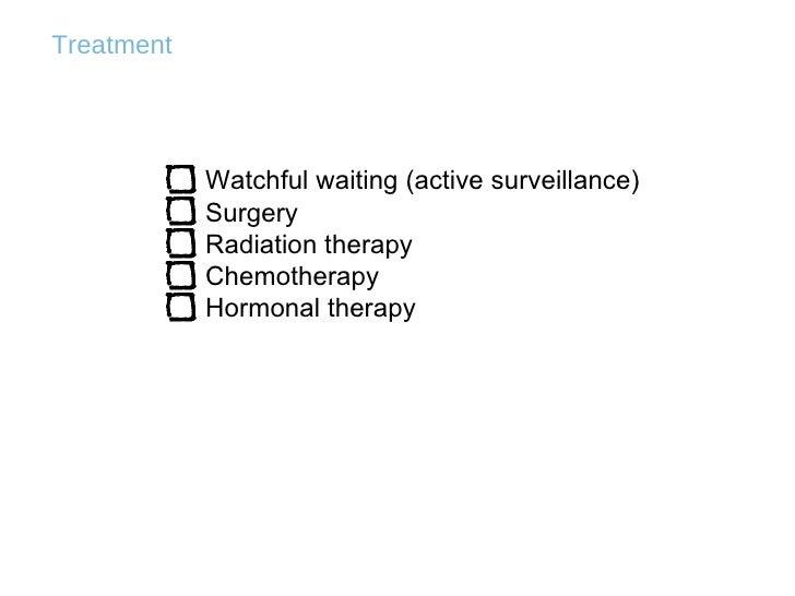 Treatment <ul><li>Watchful waiting (active surveillance) </li></ul><ul><li>Surgery </li></ul><ul><li>Radiation therapy </l...
