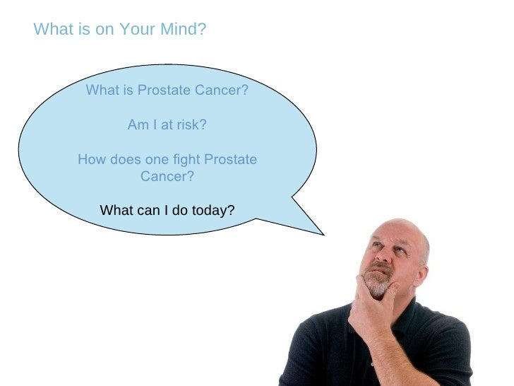 What is on Your Mind? What is Prostate Cancer? Am I at risk? How does one fight Prostate Cancer? What can I do today?