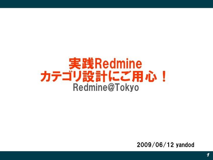 実践Redmine カテゴリ設計にご用心!   Redmine@Tokyo                   2009/06/12 yandod                                   1