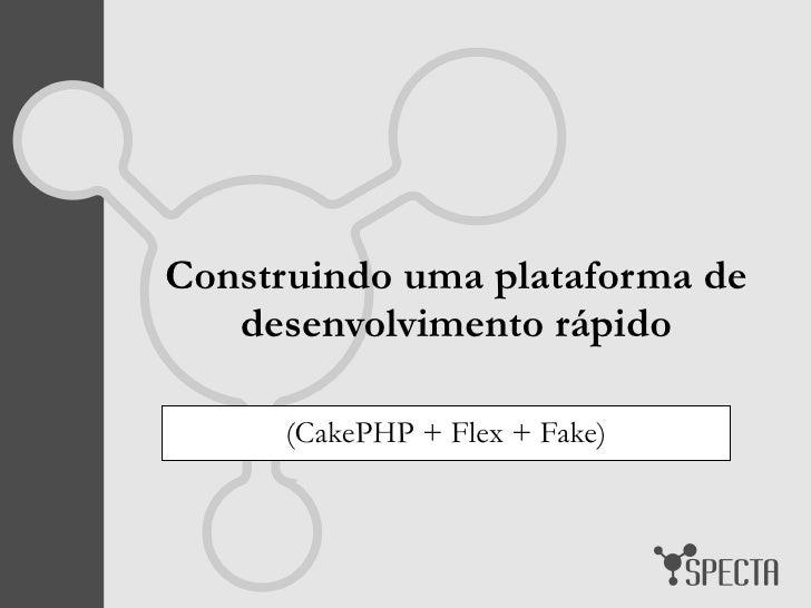 Construindo uma plataforma de desenvolvimento rápido (CakePHP + Flex + Fake)