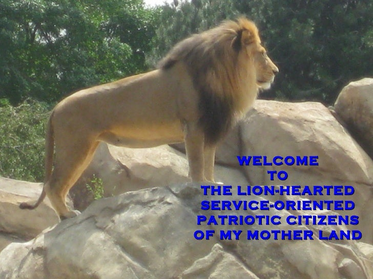 WELCOME TO THE LION-HEARTED SERVICE-ORIENTED PATRIOTIC CITIZENS OF MY MOTHER LAND