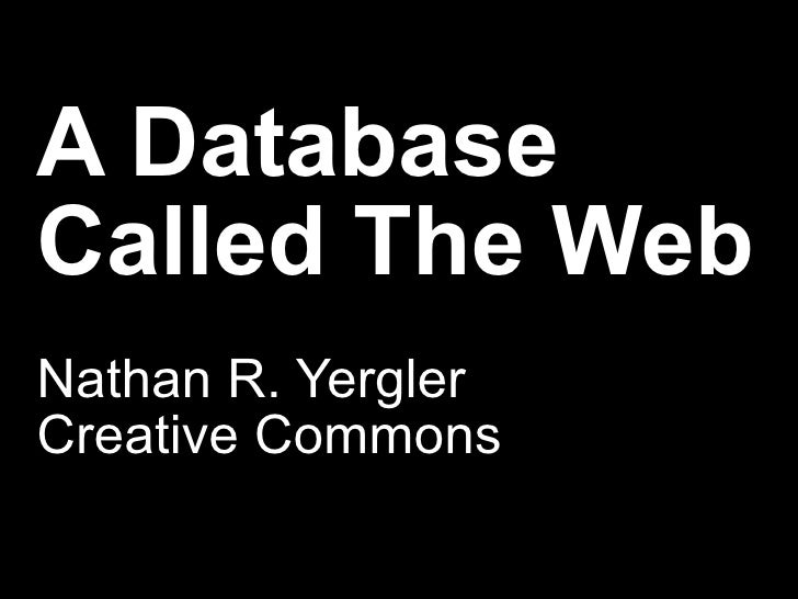 A Database Called The Web Nathan R. Yergler Creative Commons