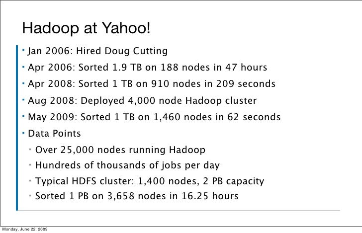 Hadoop at Yahoo!          ▪   Jan 2006: Hired Doug Cutting          ▪   Apr 2006: Sorted 1.9 TB on 188 nodes in 47 hours  ...