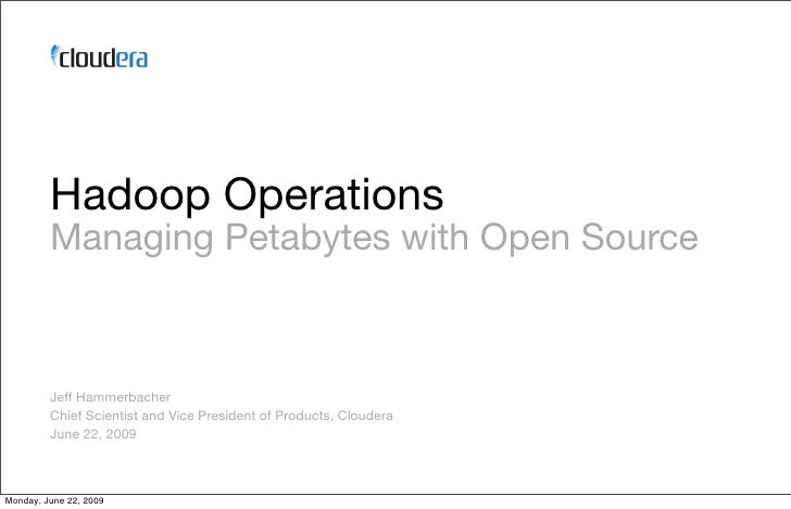 Hadoop Operations          Managing Petabytes with Open Source             Jeff Hammerbacher          Chief Scientist and ...