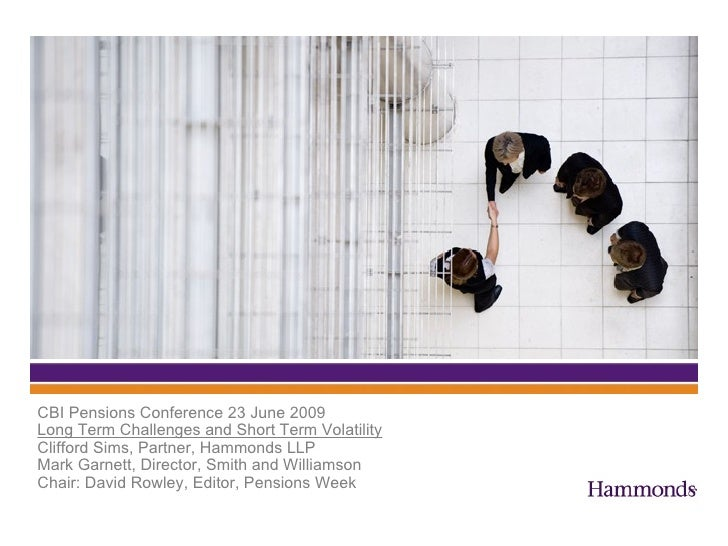 CBI Pensions Conference 23 June 2009 Long Term Challenges and Short Term Volatility Clifford Sims, Partner, Hammonds LLP M...