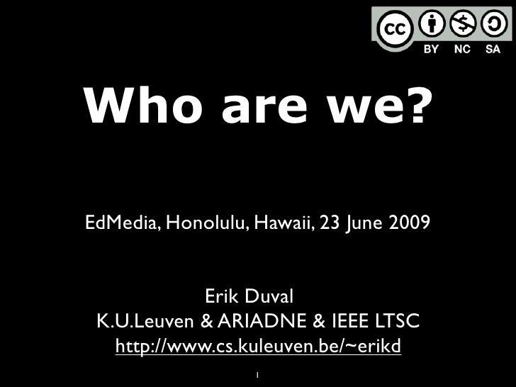 Who are we?  EdMedia, Honolulu, Hawaii, 23 June 2009                Erik Duval  K.U.Leuven & ARIADNE & IEEE LTSC    http:/...