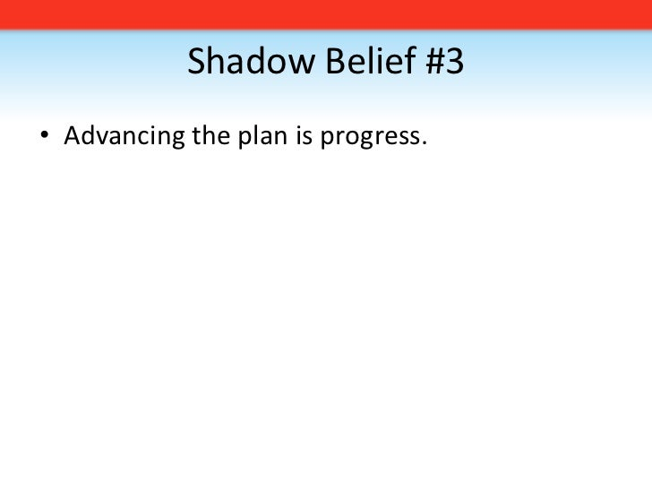 Shadow Belief #3<br />Advancing the plan is progress. <br />