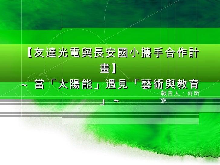 【友達光電與長安國小攜手合作計        畫】 ~ 當「太陽能」遇見「藝術與教育              報告人:何昕        」~    家