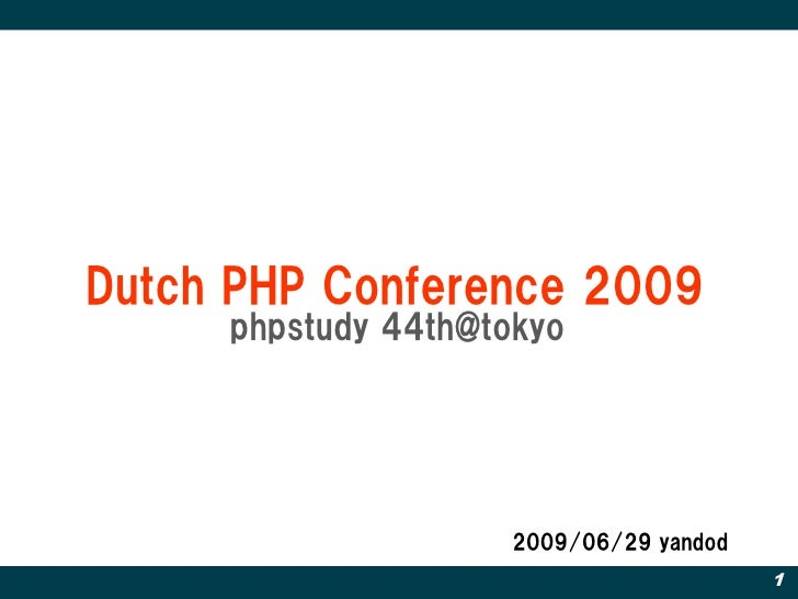 Dutch PHP Conference 2009      phpstudy 44th@tokyo                          2009/06/29 yandod                             ...