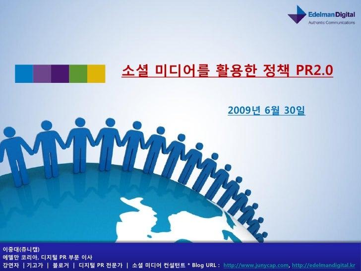 소셜 미디어를 홗용핚 정책 PR2.0                                                                    2009년 6월 30일     이중대(쥬니캡) 에델만 코리아,...