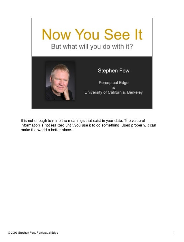 © 2009 Stephen Few, Perceptual Edge 1 It is not enough to mine the meanings that exist in your data. The value of informat...