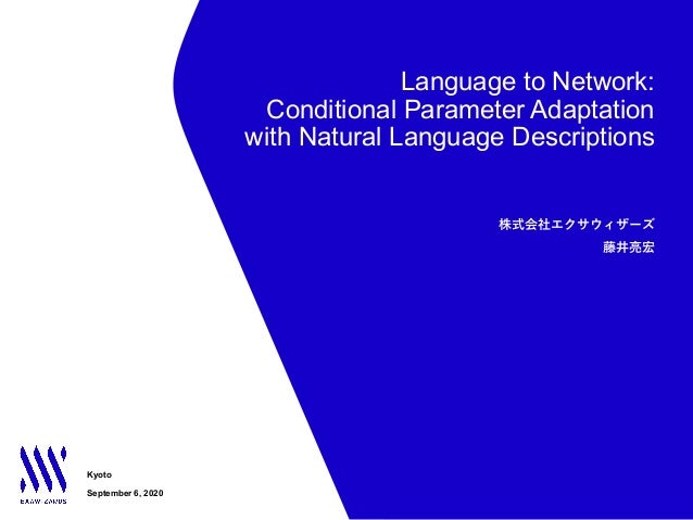 Language to Network: Conditional Parameter Adaptation with Natural Language Descriptions Kyoto September 6, 2020 株式会社エクサウィ...