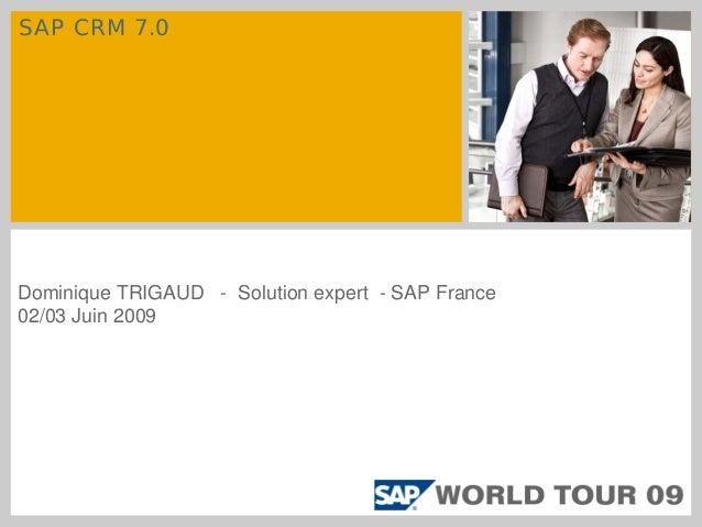 SAP CRM 7.0 Dominique TRIGAUD - Solution expert - SAP France 02/03 Juin 2009