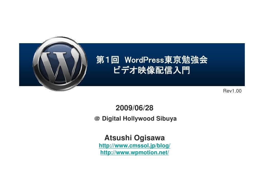 第1回 WordPress東京勉強会   ビデオ映像配信入門                                Rev1.00          2009/06/28 @ Digital Hollywood Sibuya      ...