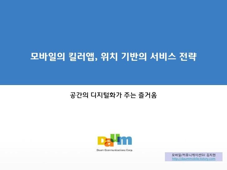 모바일의 킬러앱, 위치 기반의 서비스 전략         공간의 디지털화가 주는 즐거움                             모바일/커뮤니케이션SU 김지현                         http...