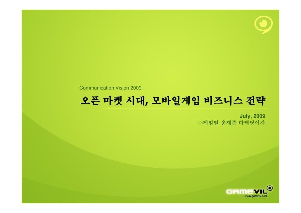 Communication Vision 2009  오픈 마켓 시대, 모바일게임 비즈니스 전략                                      July, 2009                        ...