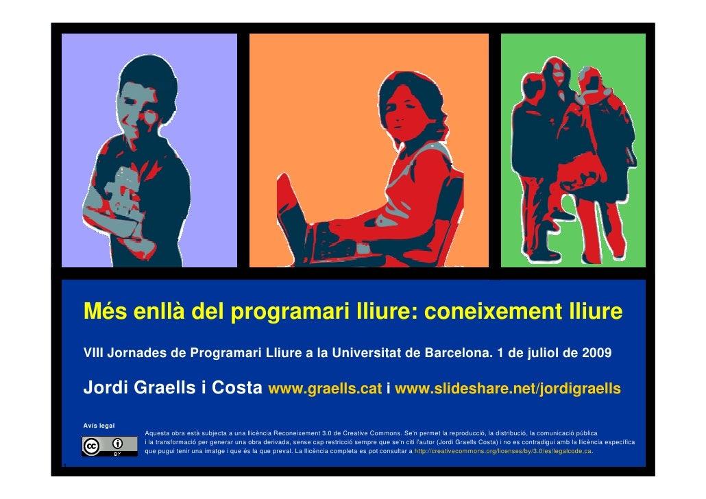 Més enllà del programari lliure: coneixement lliure     VIII Jornades de Programari Lliure a la Universitat de Barcelona. ...