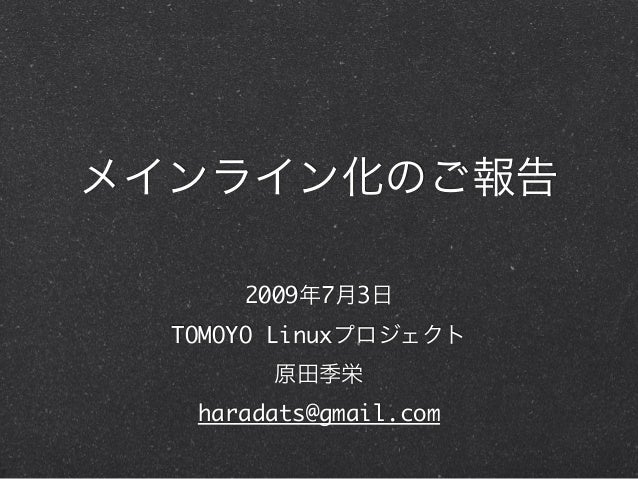 メインライン化のご報告 2009年7月3日 TOMOYO Linuxプロジェクト 原田季栄 haradats@gmail.com