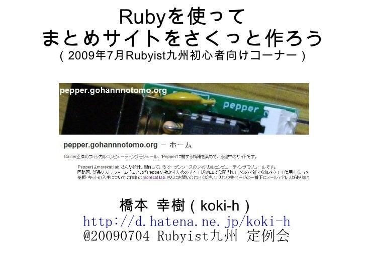 Rubyを使って まとめサイトをさくっと作ろう (2009年7月Rubyist九州初心者向けコーナー)            橋本 幸樹(koki-h)   http://d.hatena.ne.jp/koki-h   @20090704 Ru...
