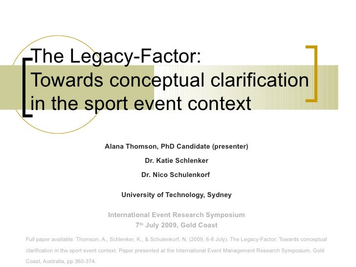 The Legacy-Factor:  Towards conceptual clarification in the sport event context Alana Thomson, PhD Candidate (presenter) D...