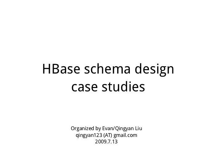HBase schema design     case studies      Organized by Evan/Qingyan Liu      qingyan123 (AT) gmail.com               2009....