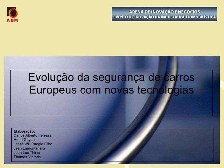 Evolução da segurança de carros Europeus com novas tecnologias Elaboração: Carlos Alberto Ferreira Henri Guyon Jessé Wili ...