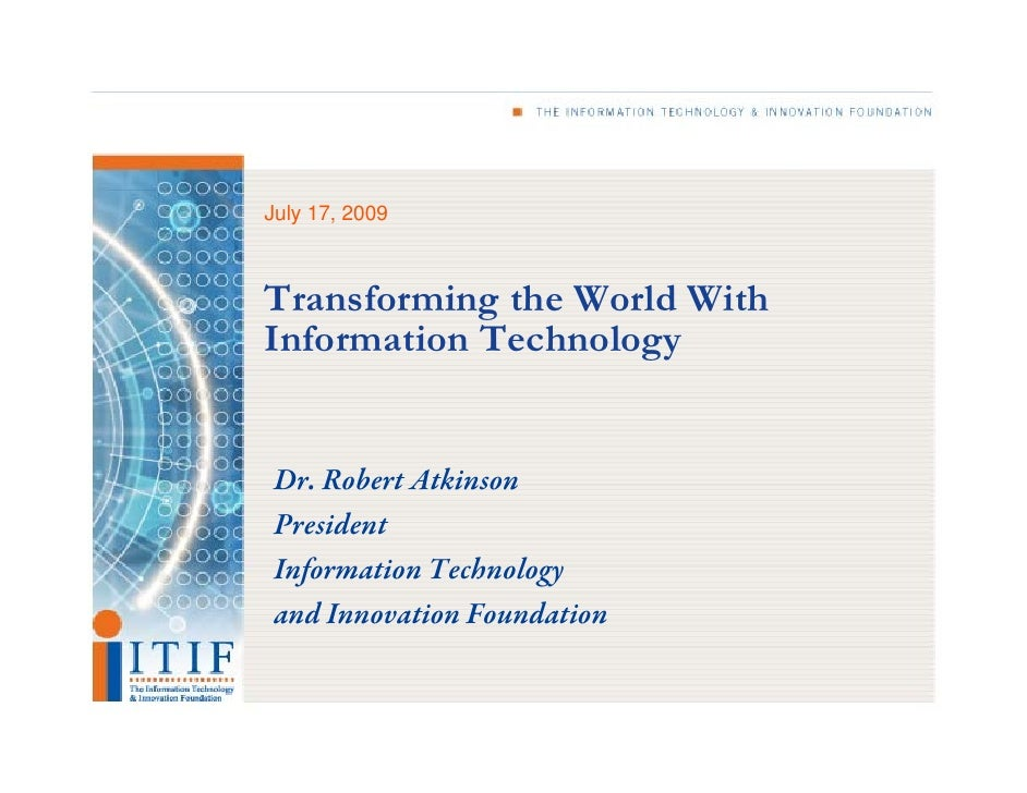 July 17, 2009    Transforming the World With Information Technology   Dr. Robert Atkinson President Information Technology...