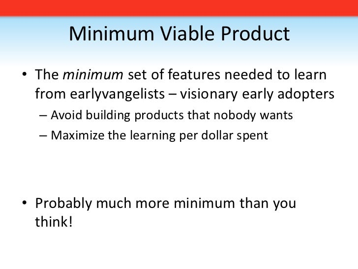 Minimum Viable Product<br />The minimum set of features needed to learn from earlyvangelists – visionary early adopters<br...