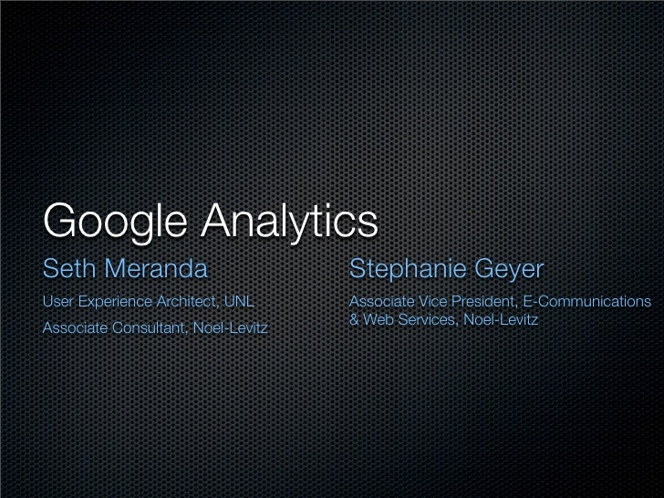 Google AnalyticsSeth Meranda                        Stephanie GeyerUser Experience Architect, UNL      Associate Vice Pres...