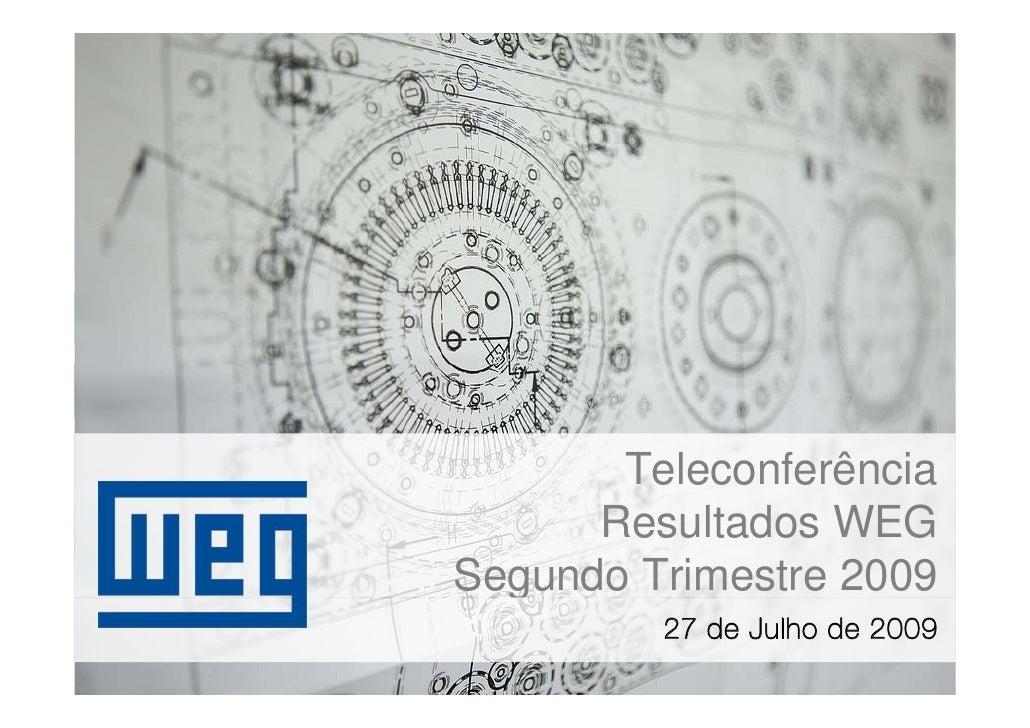 Teleconferência       Resultados WEG Segundo Trimestre 2009          27 de Julho de 2009