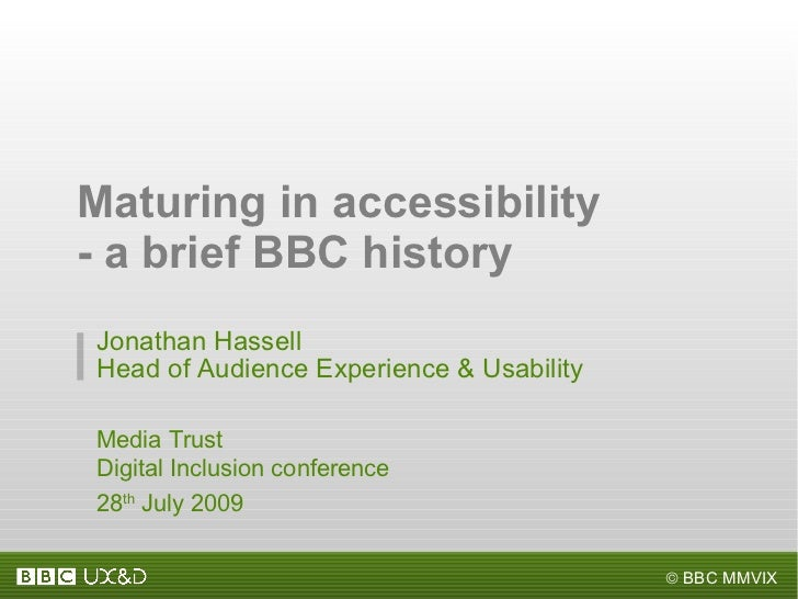 Maturing in accessibility - a brief BBC history Jonathan Hassell Head of Audience Experience & Usability Media Trust Digit...