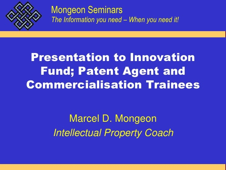Presentation to Innovation Fund; Patent Agent and Commercialisation Trainees<br />Marcel D. Mongeon<br />Intellectual Prop...