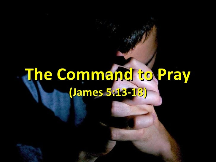 The Command to Pray (James 5:13-18)