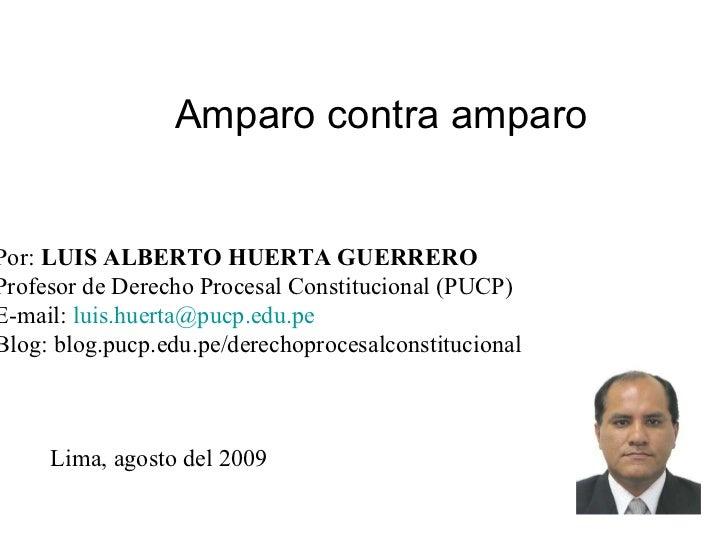 Amparo contra amparo Por:  LUIS ALBERTO HUERTA GUERRERO Profesor de Derecho Procesal Constitucional (PUCP) E-mail:  [email...