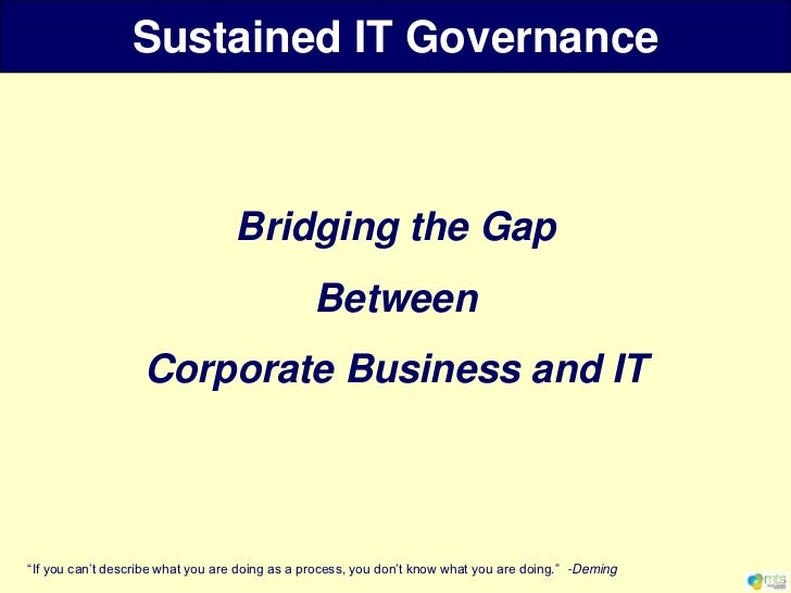 """Bridging the Gap<br />Between <br />Corporate Business and IT<br />""""If you can't describe what you are doing as a process,..."""